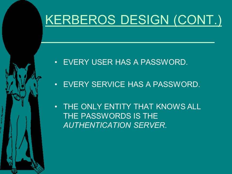 KERBEROS DESIGN (CONT.) EVERY USER HAS A PASSWORD. EVERY SERVICE HAS A PASSWORD. THE ONLY ENTITY THAT KNOWS ALL THE PASSWORDS IS THE AUTHENTICATION SE