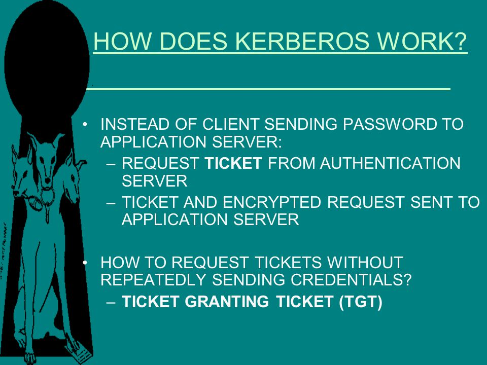 HOW DOES KERBEROS WORK? INSTEAD OF CLIENT SENDING PASSWORD TO APPLICATION SERVER: –REQUEST TICKET FROM AUTHENTICATION SERVER –TICKET AND ENCRYPTED REQ