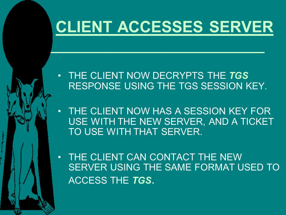 CLIENT ACCESSES SERVER THE CLIENT NOW DECRYPTS THE TGS RESPONSE USING THE TGS SESSION KEY. THE CLIENT NOW HAS A SESSION KEY FOR USE WITH THE NEW SERVE