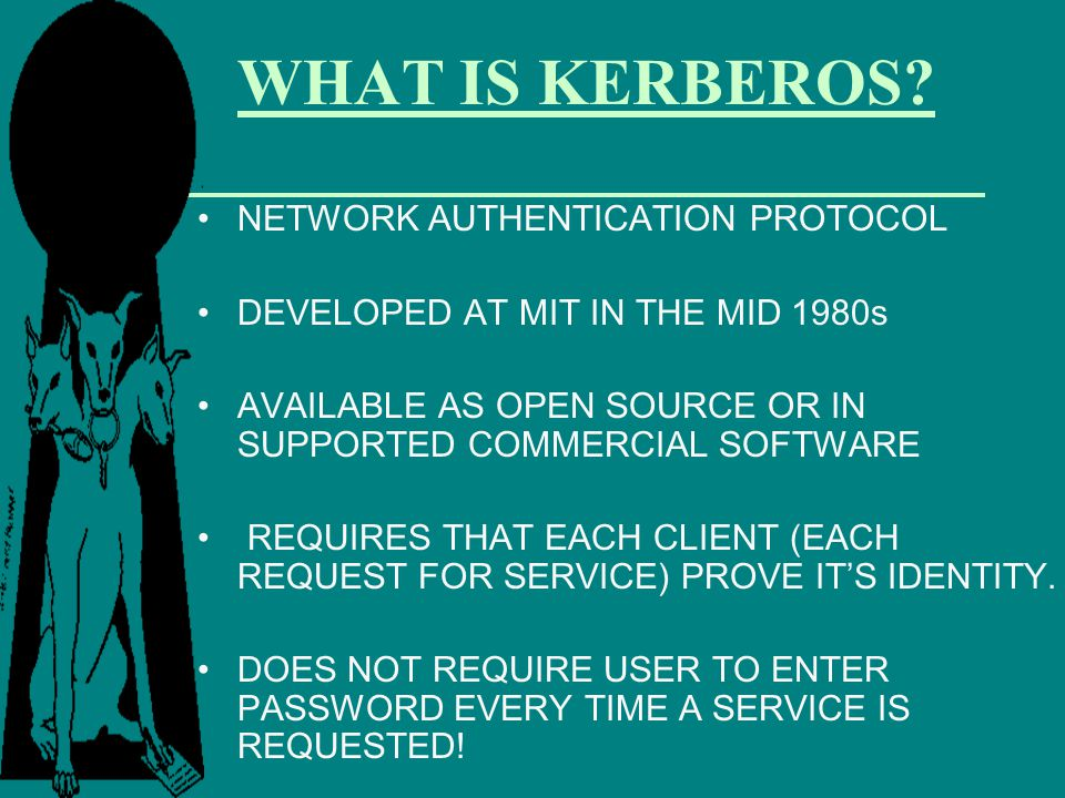 WHAT IS KERBEROS? NETWORK AUTHENTICATION PROTOCOL DEVELOPED AT MIT IN THE MID 1980s AVAILABLE AS OPEN SOURCE OR IN SUPPORTED COMMERCIAL SOFTWARE REQUI