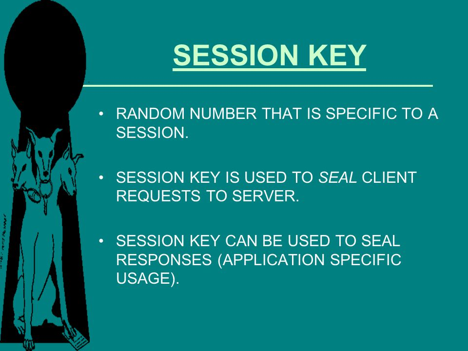 SESSION KEY RANDOM NUMBER THAT IS SPECIFIC TO A SESSION. SESSION KEY IS USED TO SEAL CLIENT REQUESTS TO SERVER. SESSION KEY CAN BE USED TO SEAL RESPON