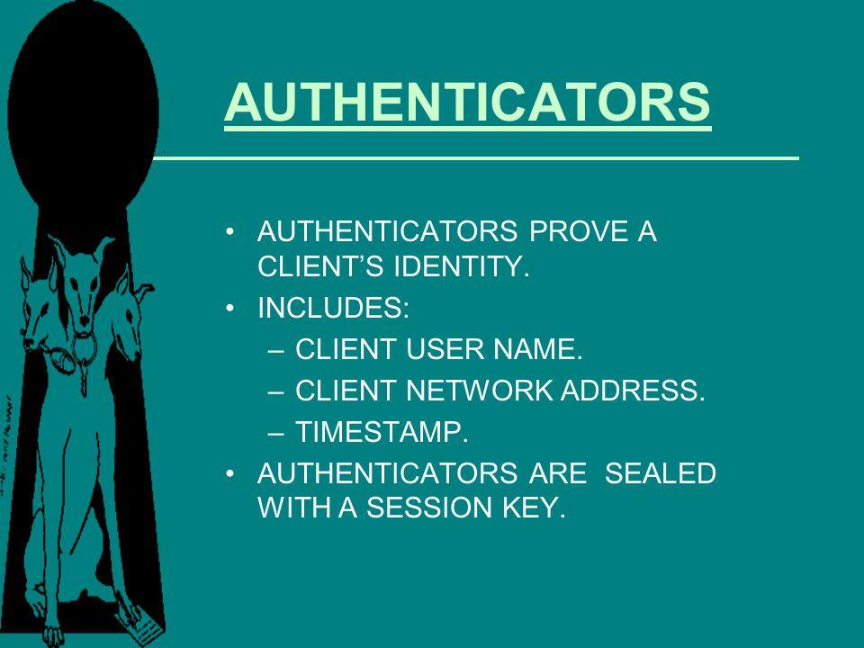 AUTHENTICATORS AUTHENTICATORS PROVE A CLIENTS IDENTITY. INCLUDES: –CLIENT USER NAME. –CLIENT NETWORK ADDRESS. –TIMESTAMP. AUTHENTICATORS ARE SEALED WI