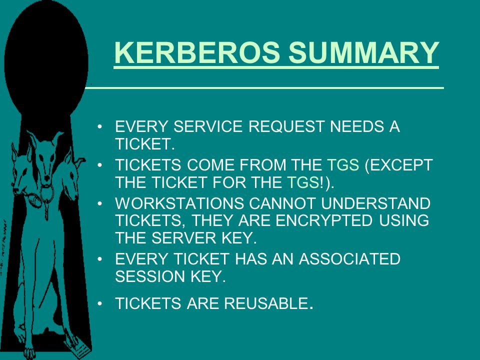 KERBEROS SUMMARY EVERY SERVICE REQUEST NEEDS A TICKET. TICKETS COME FROM THE TGS (EXCEPT THE TICKET FOR THE TGS!). WORKSTATIONS CANNOT UNDERSTAND TICK