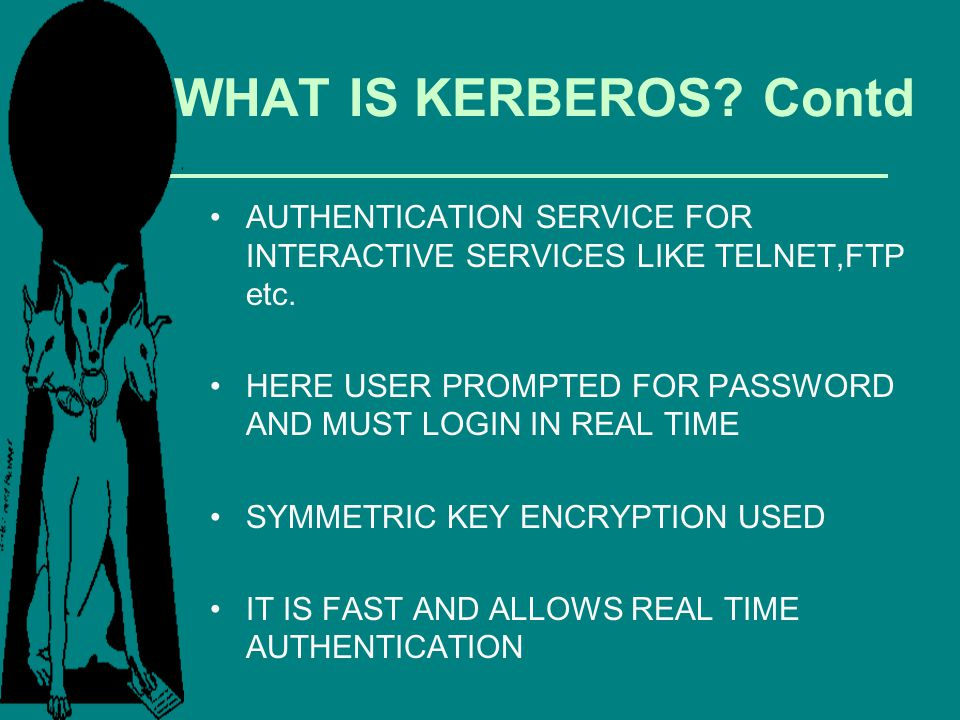 WHAT IS KERBEROS? Contd AUTHENTICATION SERVICE FOR INTERACTIVE SERVICES LIKE TELNET,FTP etc. HERE USER PROMPTED FOR PASSWORD AND MUST LOGIN IN REAL TI
