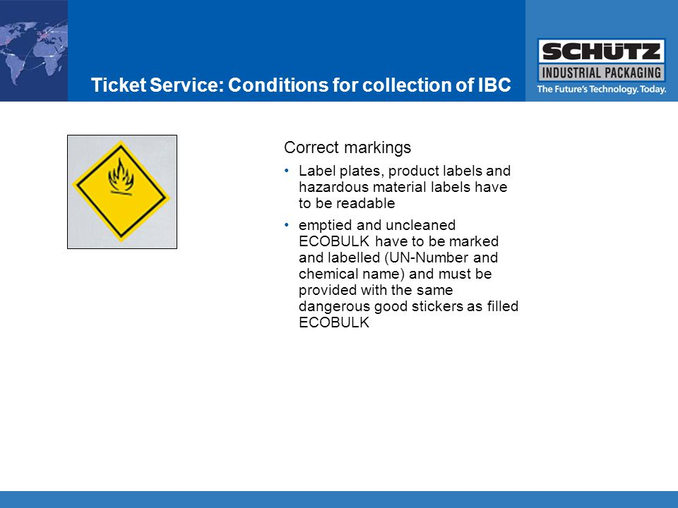 Ticket Service: Conditions for collection of IBC Correct markings Label plates, product labels and hazardous material labels have to be readable emptied and uncleaned ECOBULK have to be marked and labelled (UN-Number and chemical name) and must be provided with the same dangerous good stickers as filled ECOBULK