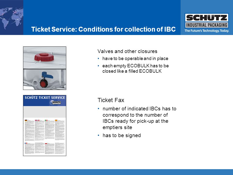Valves and other closures have to be operable and in place each empty ECOBULK has to be closed like a filled ECOBULK Ticket Fax number of indicated IBCs has to correspond to the number of IBCs ready for pick-up at the emptiers site has to be signed Ticket Service: Conditions for collection of IBC