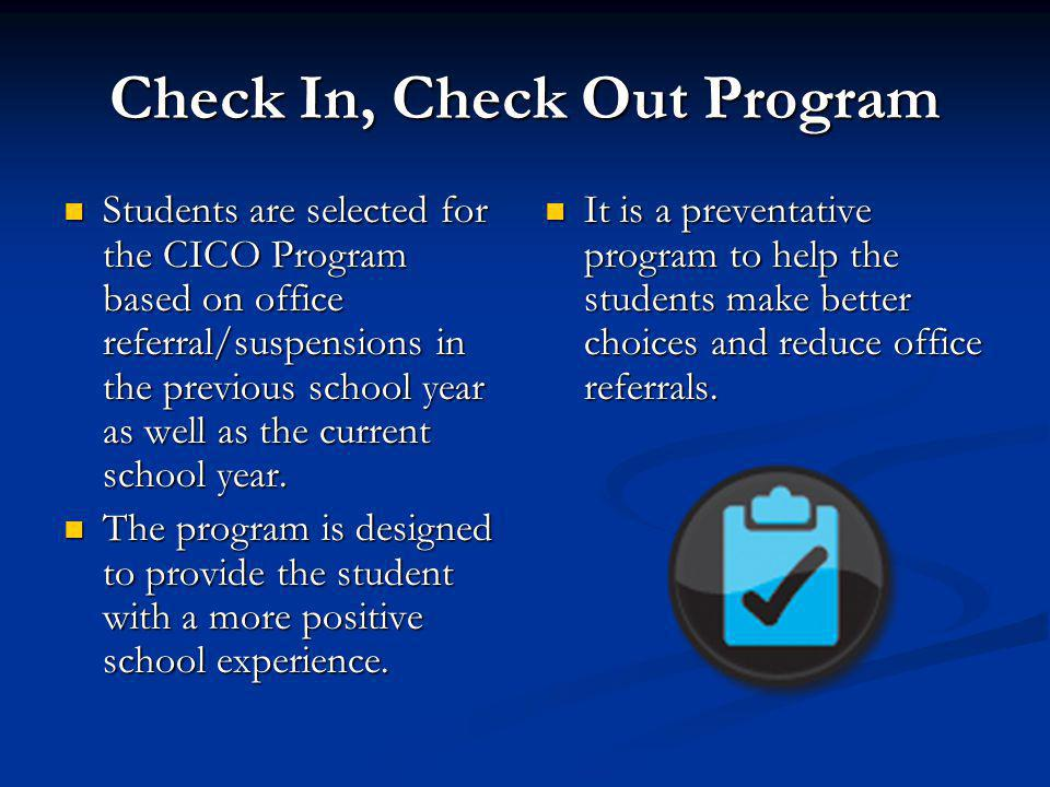 Check In, Check Out Program Students are selected for the CICO Program based on office referral/suspensions in the previous school year as well as the