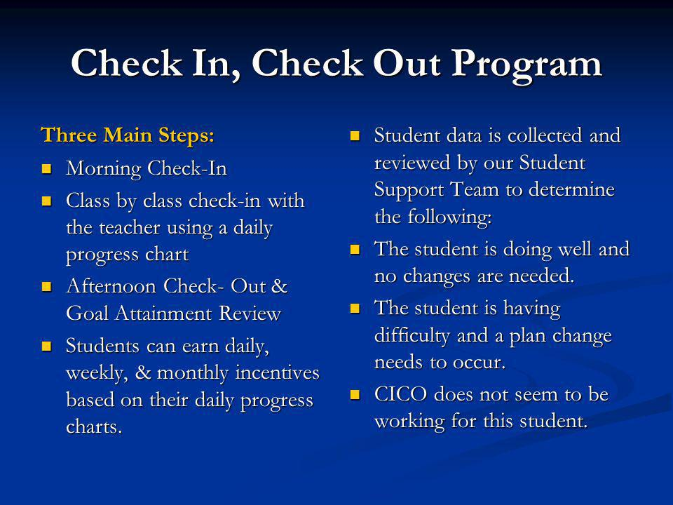 Check In, Check Out Program Three Main Steps: Morning Check-In Morning Check-In Class by class check-in with the teacher using a daily progress chart