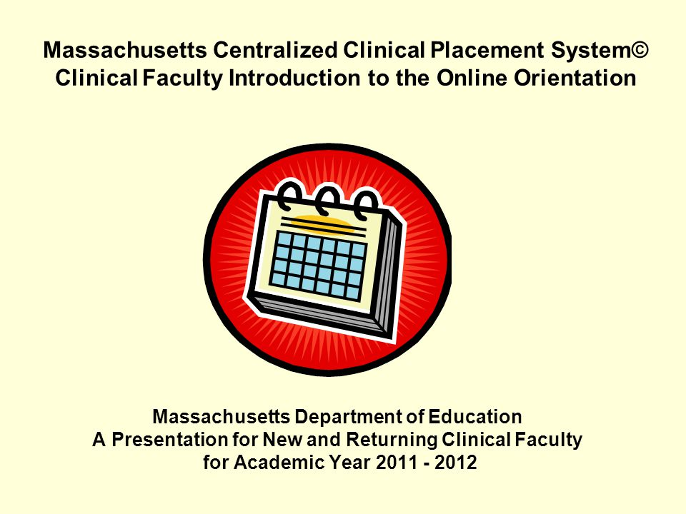 Massachusetts Centralized Clinical Placement System© Clinical Faculty Introduction to the Online Orientation Massachusetts Department of Education A P
