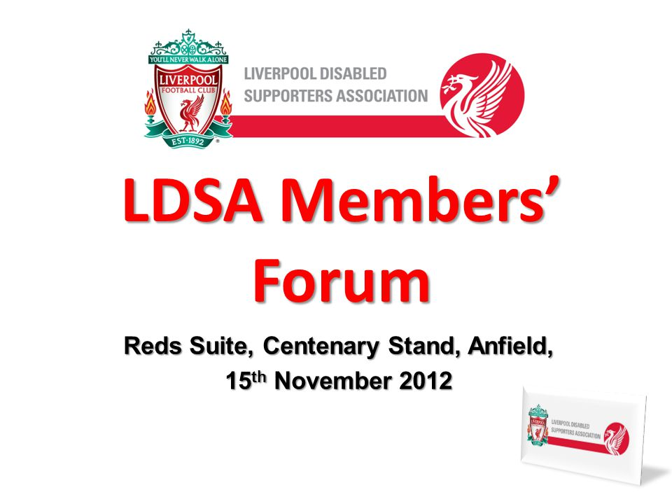 LDSA Members Forum Reds Suite, Centenary Stand, Anfield, 15 th November 2012