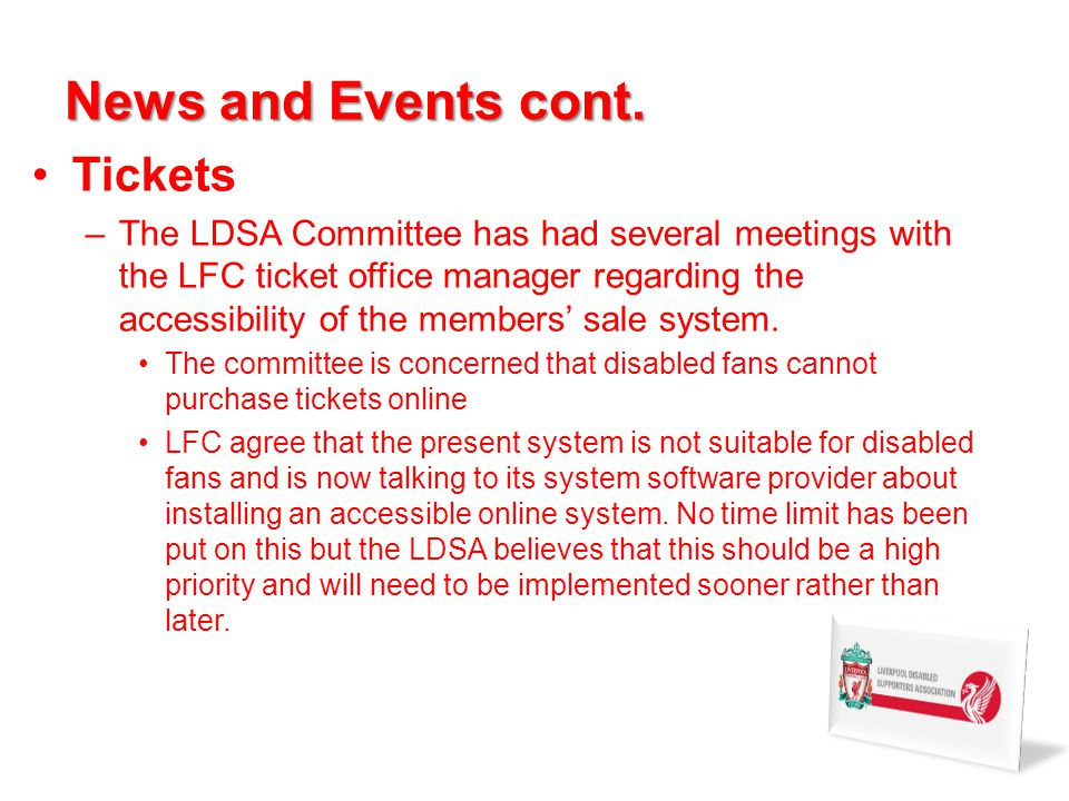 News and Events cont. Tickets –The LDSA Committee has had several meetings with the LFC ticket office manager regarding the accessibility of the membe