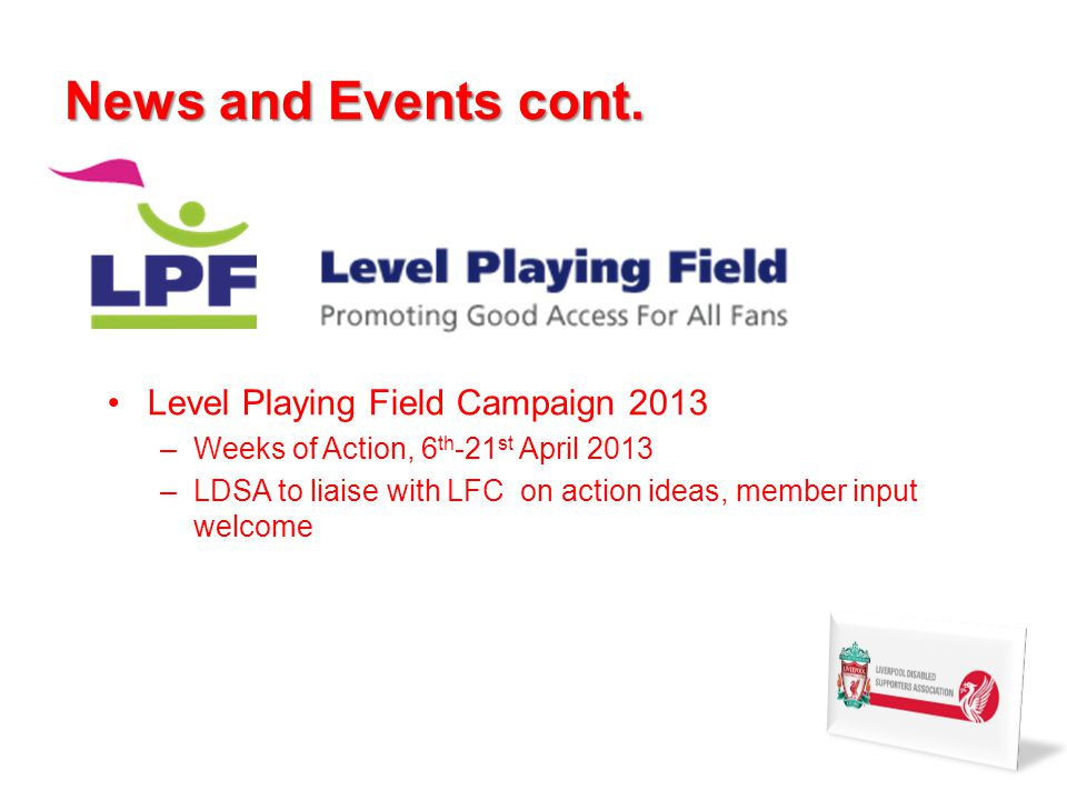 News and Events cont. Level Playing Field Campaign 2013 –Weeks of Action, 6 th -21 st April 2013 –LDSA to liaise with LFC on action ideas, member inpu