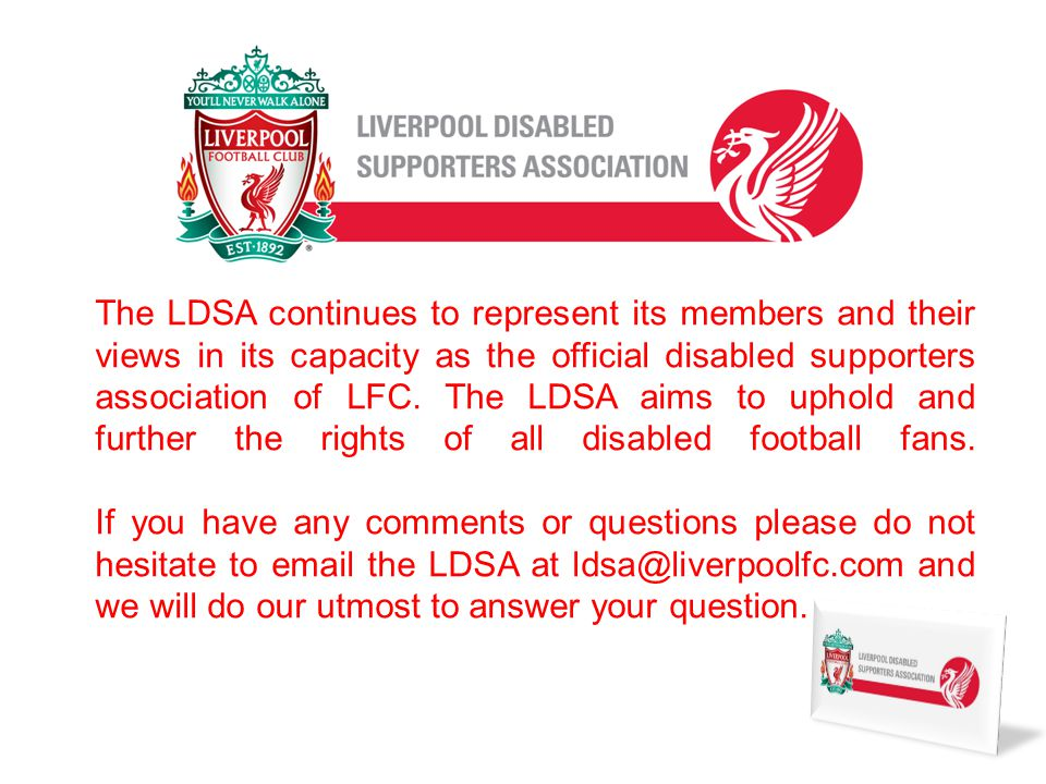 The LDSA continues to represent its members and their views in its capacity as the official disabled supporters association of LFC.