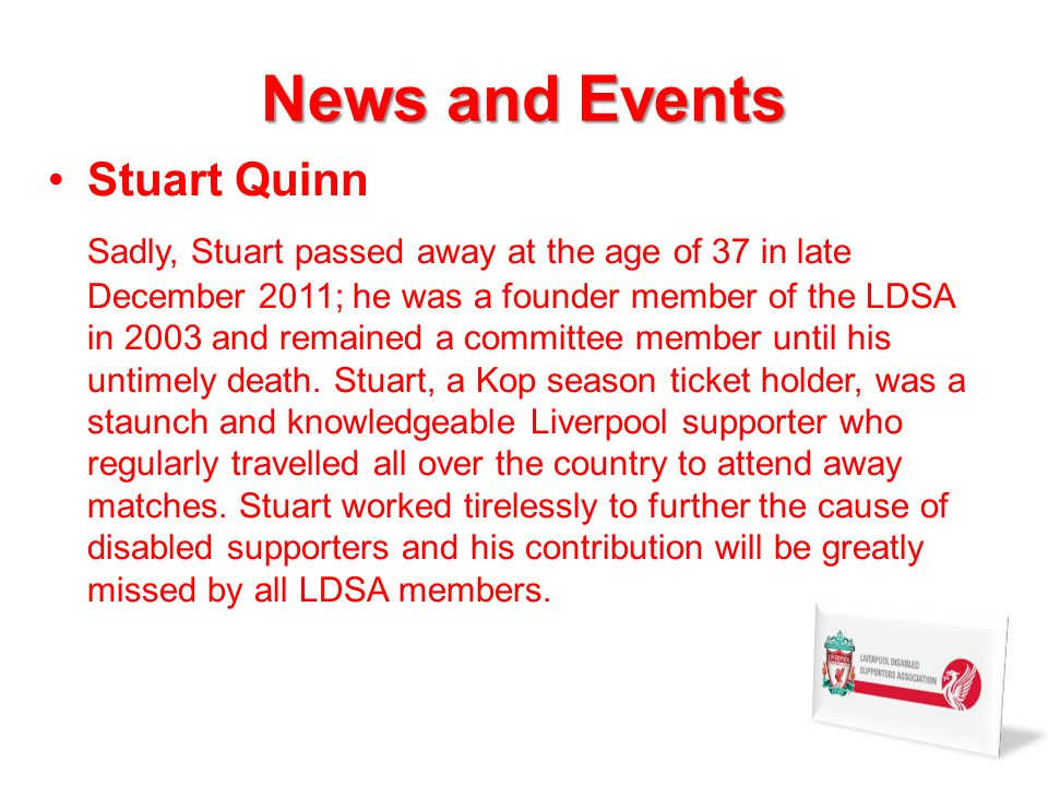 News and Events Stuart Quinn Sadly, Stuart passed away at the age of 37 in late December 2011; he was a founder member of the LDSA in 2003 and remained a committee member until his untimely death.