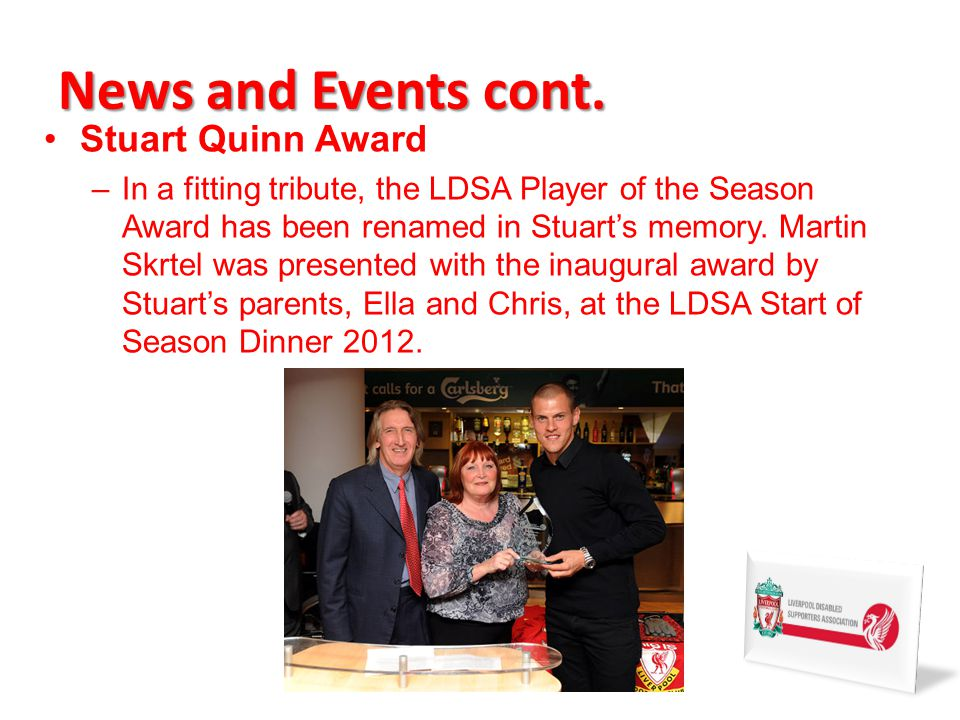 News and Events cont. Stuart Quinn Award –In a fitting tribute, the LDSA Player of the Season Award has been renamed in Stuarts memory. Martin Skrtel