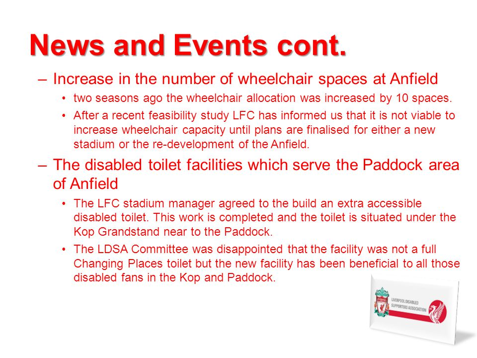 News and Events cont. –Increase in the number of wheelchair spaces at Anfield two seasons ago the wheelchair allocation was increased by 10 spaces. Af