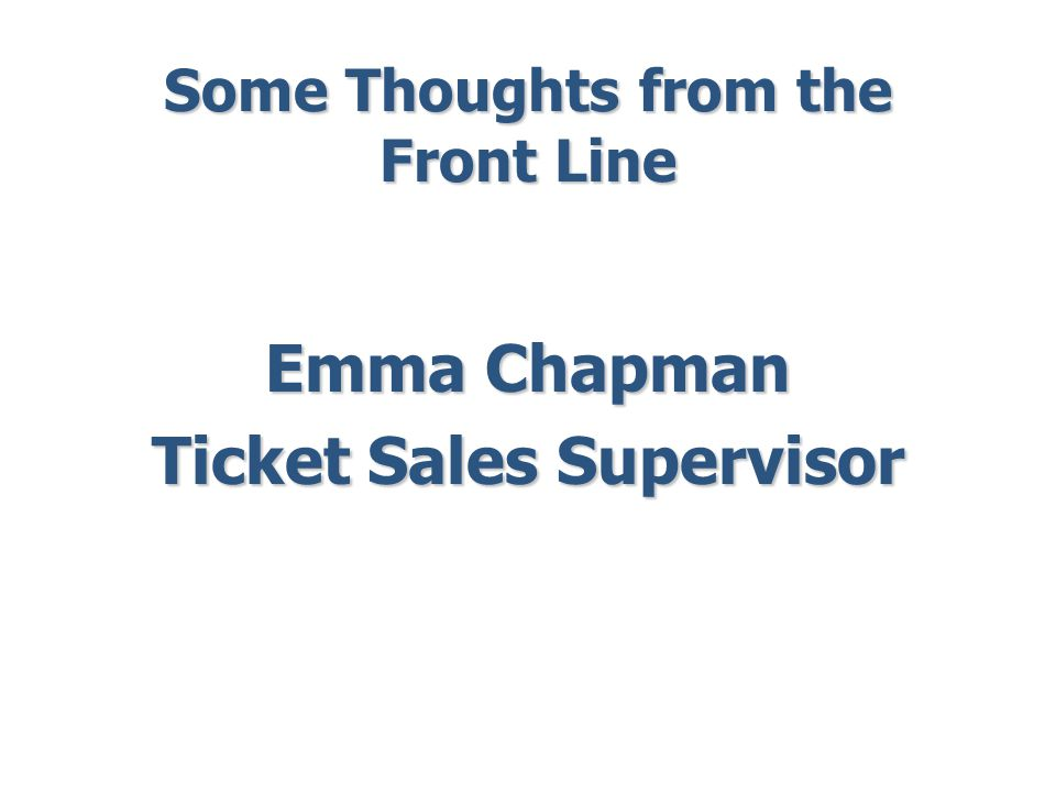 Some Thoughts from the Front Line Emma Chapman Ticket Sales Supervisor