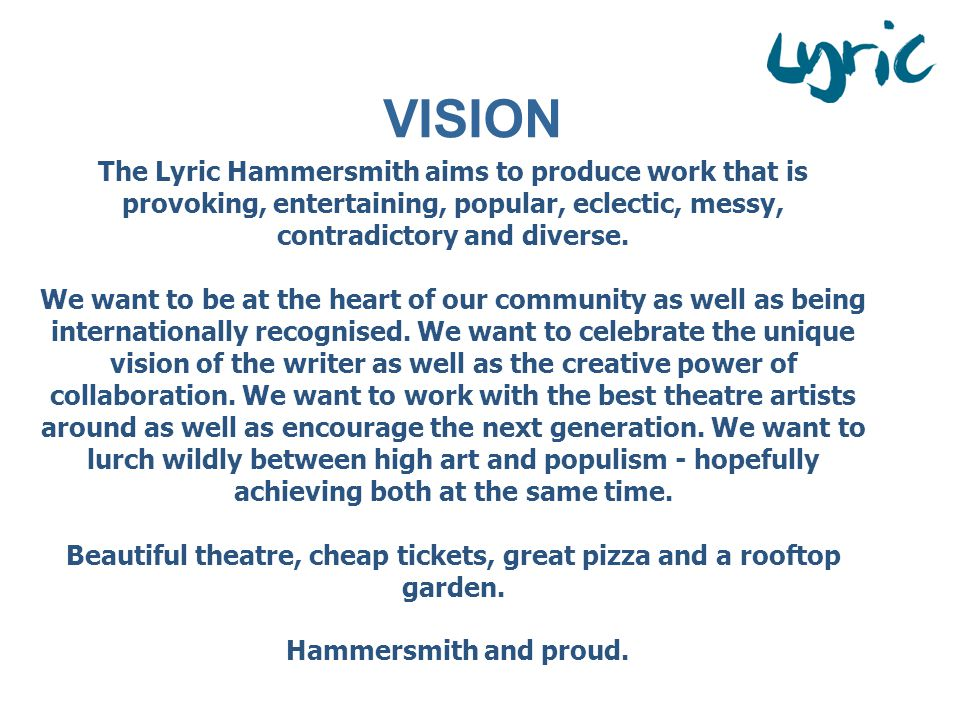 The Lyric Hammersmith aims to produce work that is provoking, entertaining, popular, eclectic, messy, contradictory and diverse.