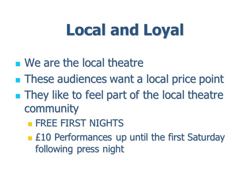 Local and Loyal We are the local theatre We are the local theatre These audiences want a local price point These audiences want a local price point They like to feel part of the local theatre community They like to feel part of the local theatre community FREE FIRST NIGHTS FREE FIRST NIGHTS £10 Performances up until the first Saturday following press night £10 Performances up until the first Saturday following press night