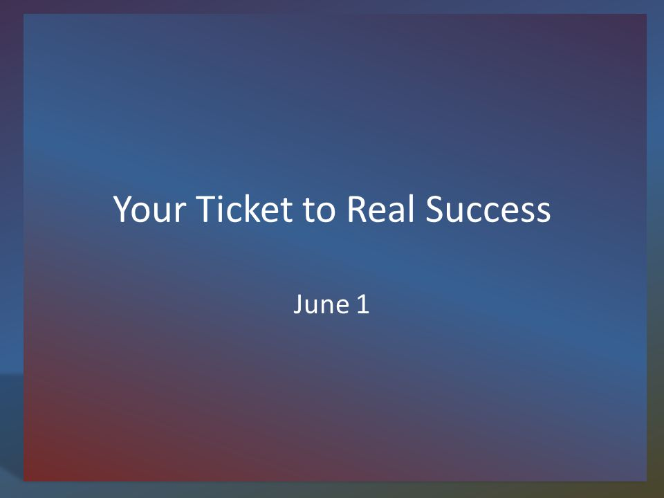 Your Ticket to Real Success June 1