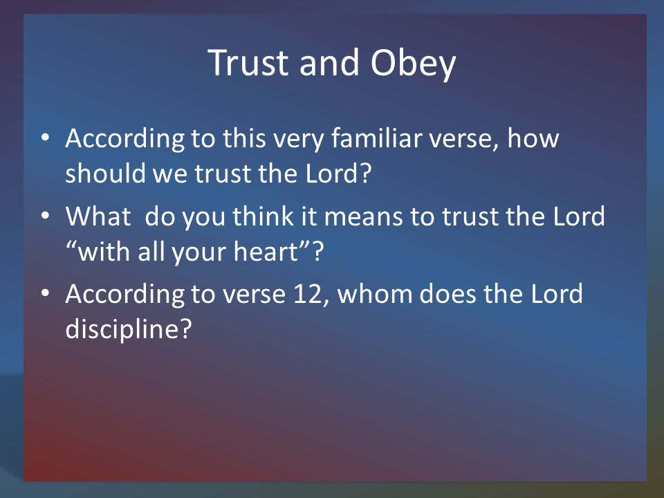 Trust and Obey According to this very familiar verse, how should we trust the Lord.