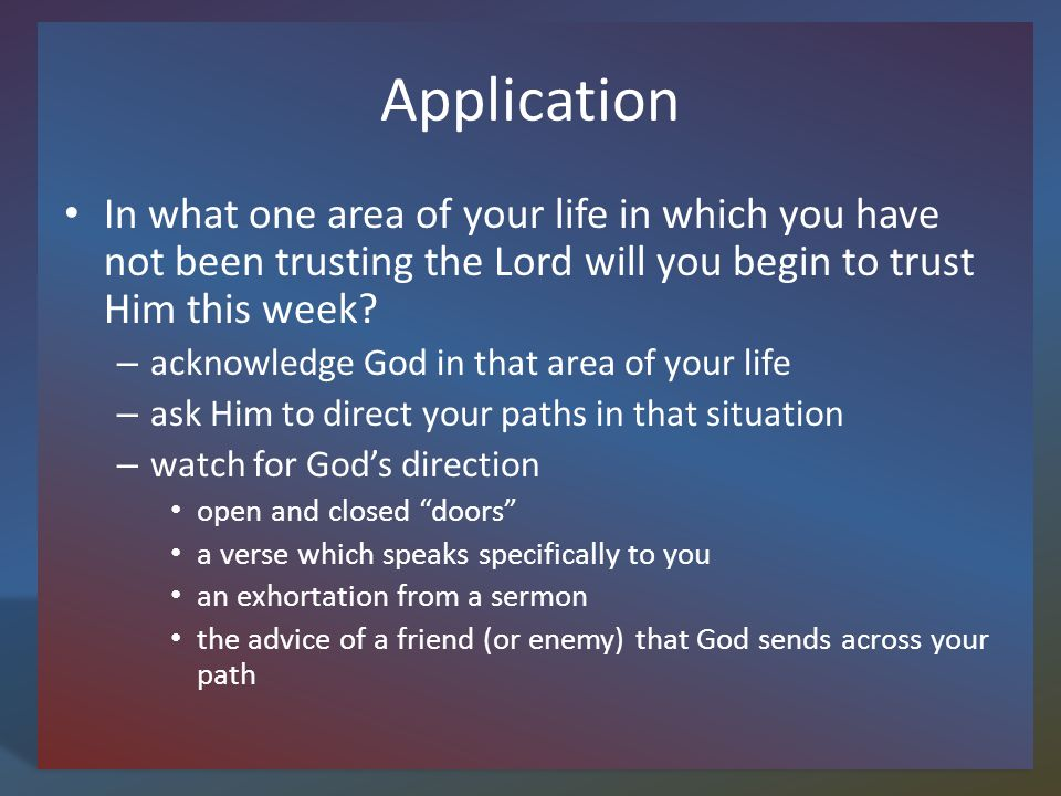 Application In what one area of your life in which you have not been trusting the Lord will you begin to trust Him this week.