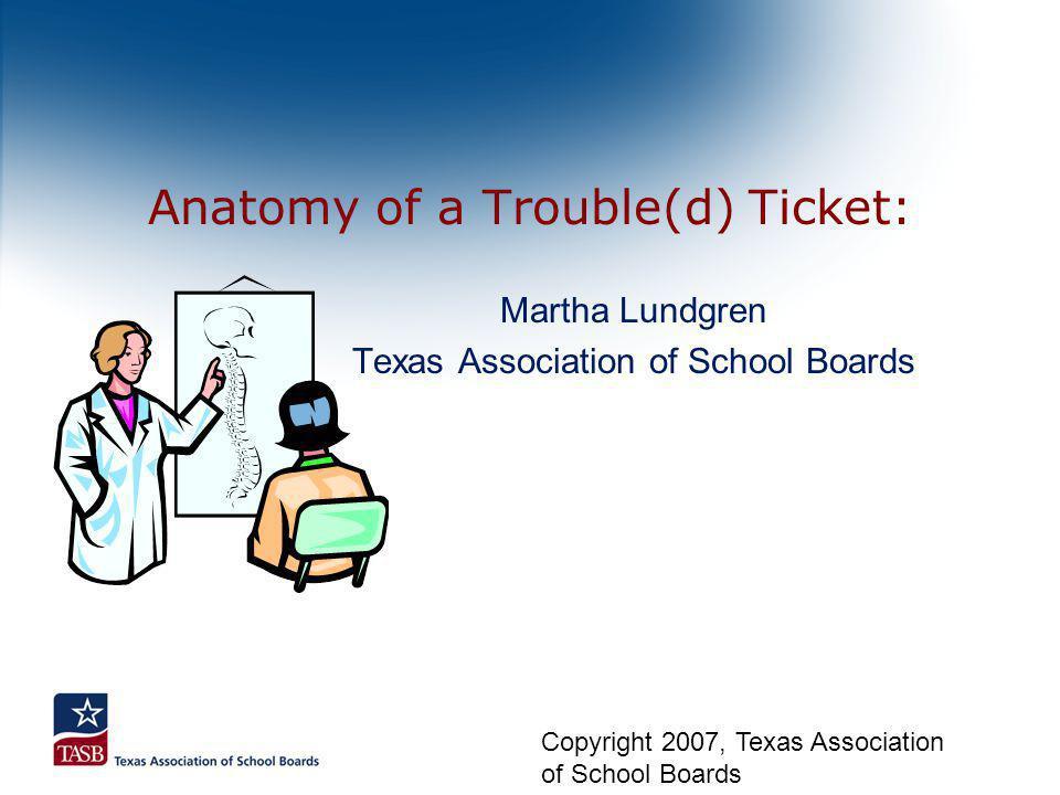 Anatomy of a Trouble(d) Ticket: Martha Lundgren Texas Association of School Boards Copyright 2007, Texas Association of School Boards