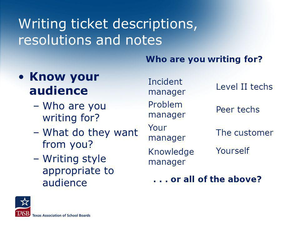 Writing ticket descriptions, resolutions and notes Know your audience –Who are you writing for? –What do they want from you? –Writing style appropriat