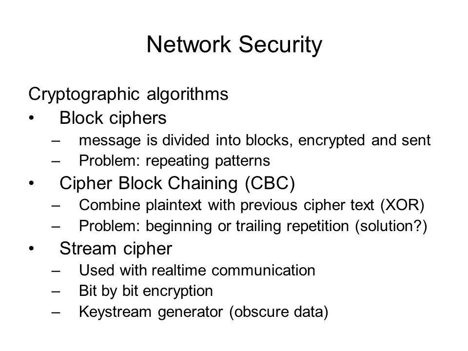 Network Security Cryptographic algorithms Block ciphers –message is divided into blocks, encrypted and sent –Problem: repeating patterns Cipher Block Chaining (CBC) –Combine plaintext with previous cipher text (XOR) –Problem: beginning or trailing repetition (solution?) Stream cipher –Used with realtime communication –Bit by bit encryption –Keystream generator (obscure data)