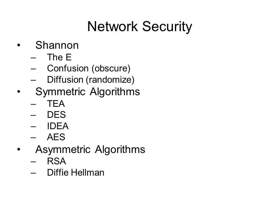 Network Security Shannon –The E –Confusion (obscure) –Diffusion (randomize) Symmetric Algorithms –TEA –DES –IDEA –AES Asymmetric Algorithms –RSA –Diffie Hellman