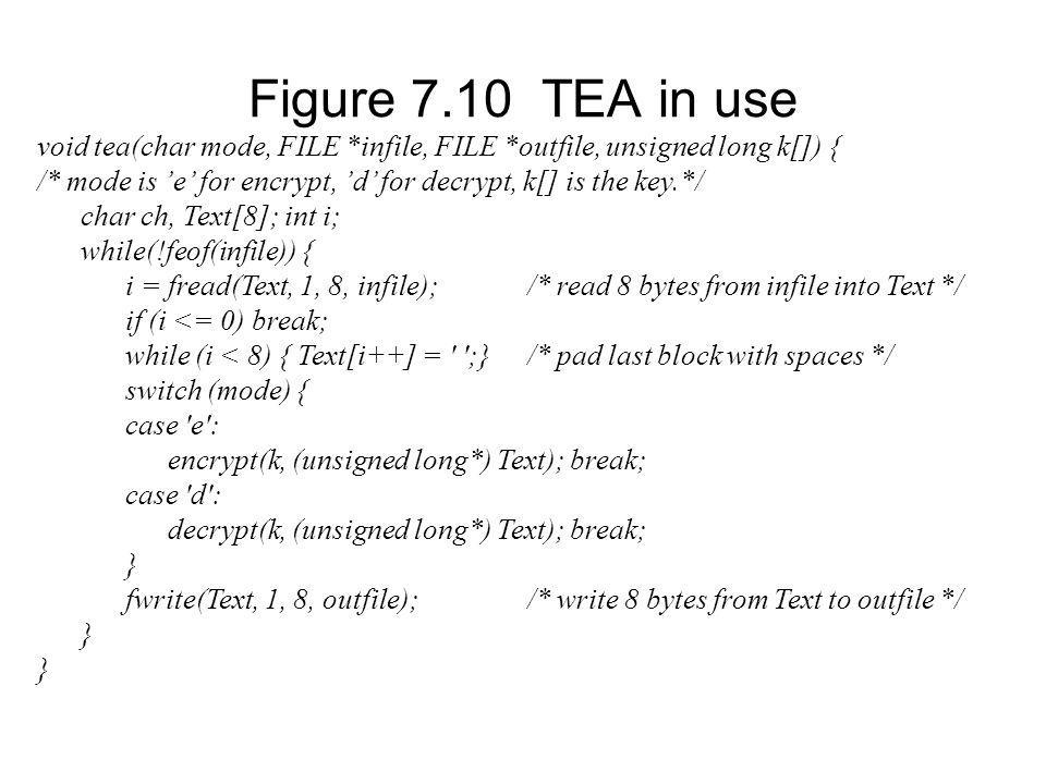 Figure 7.10 TEA in use void tea(char mode, FILE *infile, FILE *outfile, unsigned long k[]) { /* mode is e for encrypt, d for decrypt, k[] is the key.*/ char ch, Text[8]; int i; while(!feof(infile)) { i = fread(Text, 1, 8, infile);/* read 8 bytes from infile into Text */ if (i <= 0) break; while (i < 8) { Text[i++] = ;}/* pad last block with spaces */ switch (mode) { case e : encrypt(k, (unsigned long*) Text); break; case d : decrypt(k, (unsigned long*) Text); break; } fwrite(Text, 1, 8, outfile);/* write 8 bytes from Text to outfile */ }