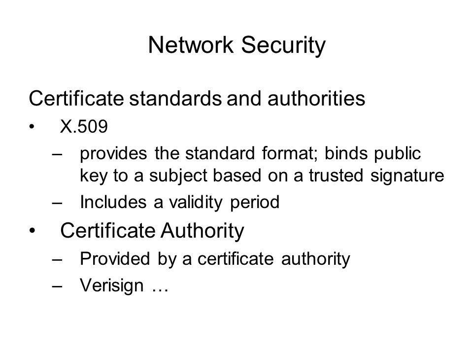 Network Security Certificate standards and authorities X.509 –provides the standard format; binds public key to a subject based on a trusted signature –Includes a validity period Certificate Authority –Provided by a certificate authority –Verisign …