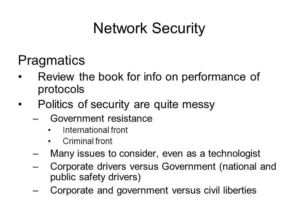 Network Security Pragmatics Review the book for info on performance of protocols Politics of security are quite messy –Government resistance International front Criminal front –Many issues to consider, even as a technologist –Corporate drivers versus Government (national and public safety drivers) –Corporate and government versus civil liberties