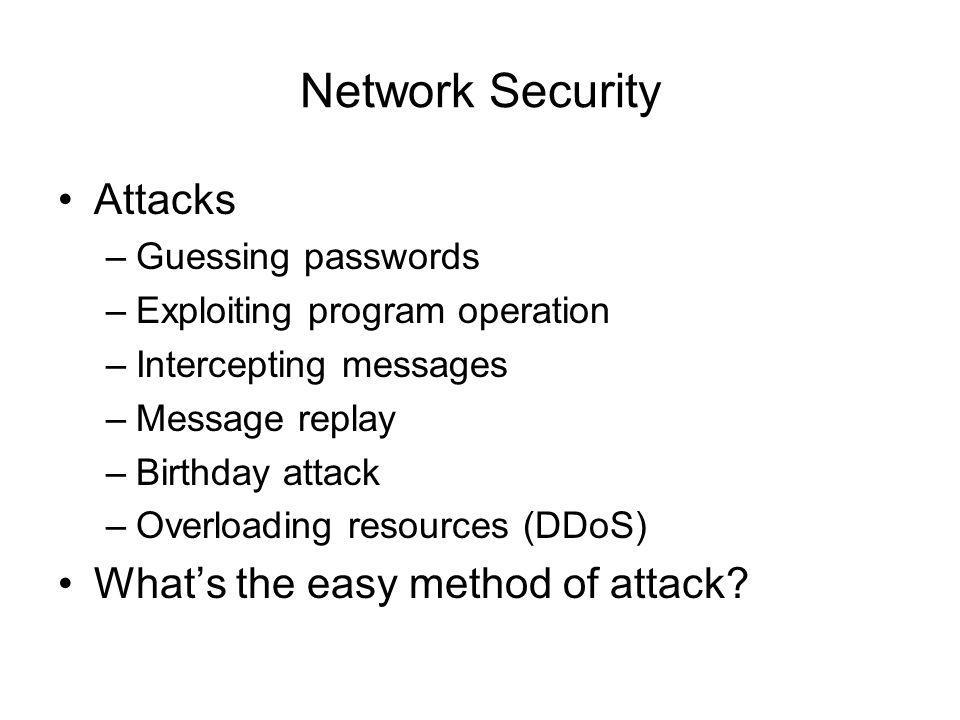 Network Security Attacks –Guessing passwords –Exploiting program operation –Intercepting messages –Message replay –Birthday attack –Overloading resources (DDoS) Whats the easy method of attack?
