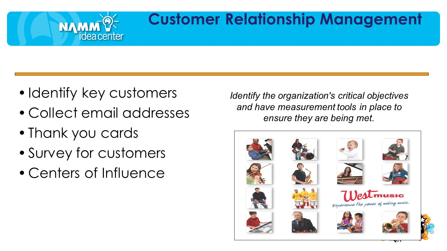 Identify key customers Collect email addresses Thank you cards Survey for customers Centers of Influence Customer Relationship Management Identify the organization s critical objectives and have measurement tools in place to ensure they are being met.
