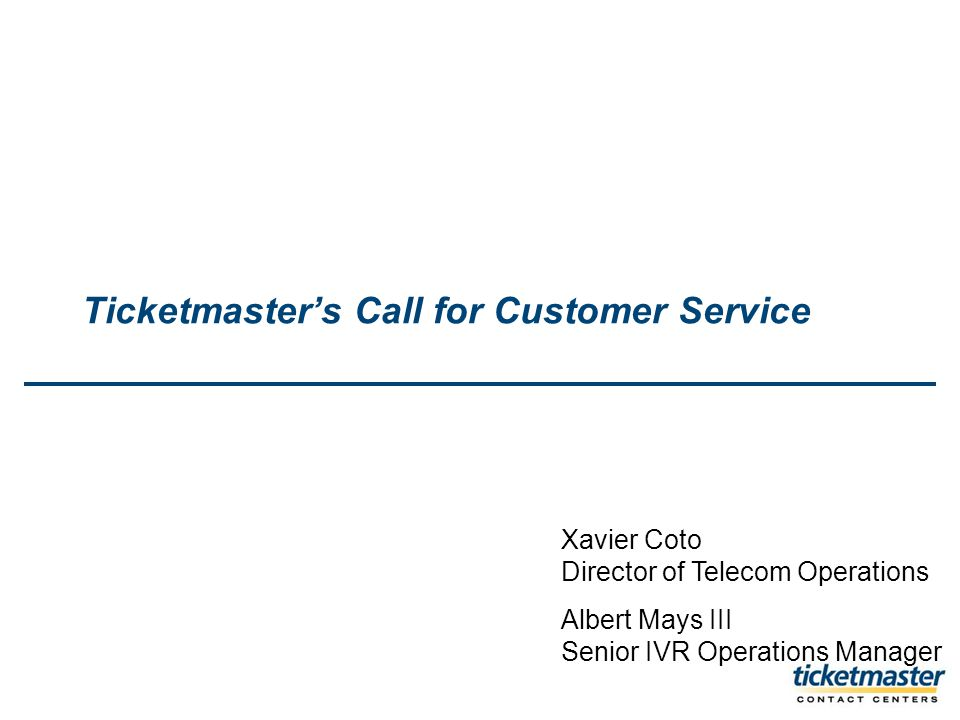 Ticketmasters Call for Customer Service Xavier Coto Director of Telecom Operations Albert Mays III Senior IVR Operations Manager