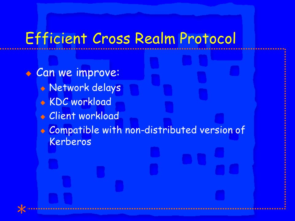 Efficient Cross Realm Protocol u Can we improve: u Network delays u KDC workload u Client workload u Compatible with non-distributed version of Kerberos