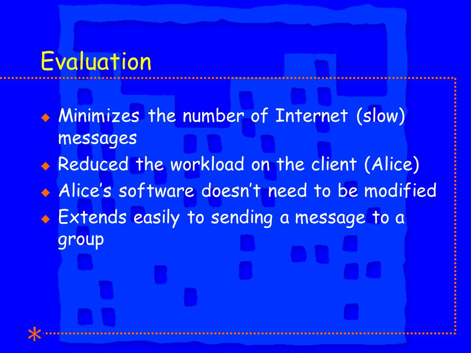Evaluation u Minimizes the number of Internet (slow) messages u Reduced the workload on the client (Alice) u Alices software doesnt need to be modified u Extends easily to sending a message to a group