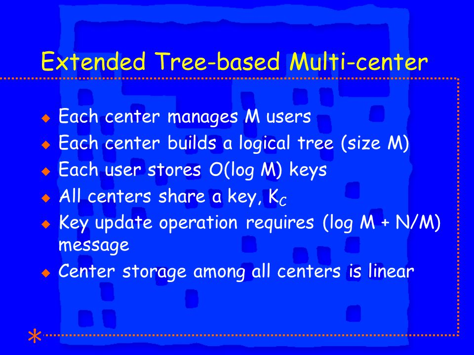 Extended Tree-based Multi-center u Each center manages M users u Each center builds a logical tree (size M) u Each user stores O(log M) keys u All centers share a key, K C u Key update operation requires (log M + N/M) message u Center storage among all centers is linear