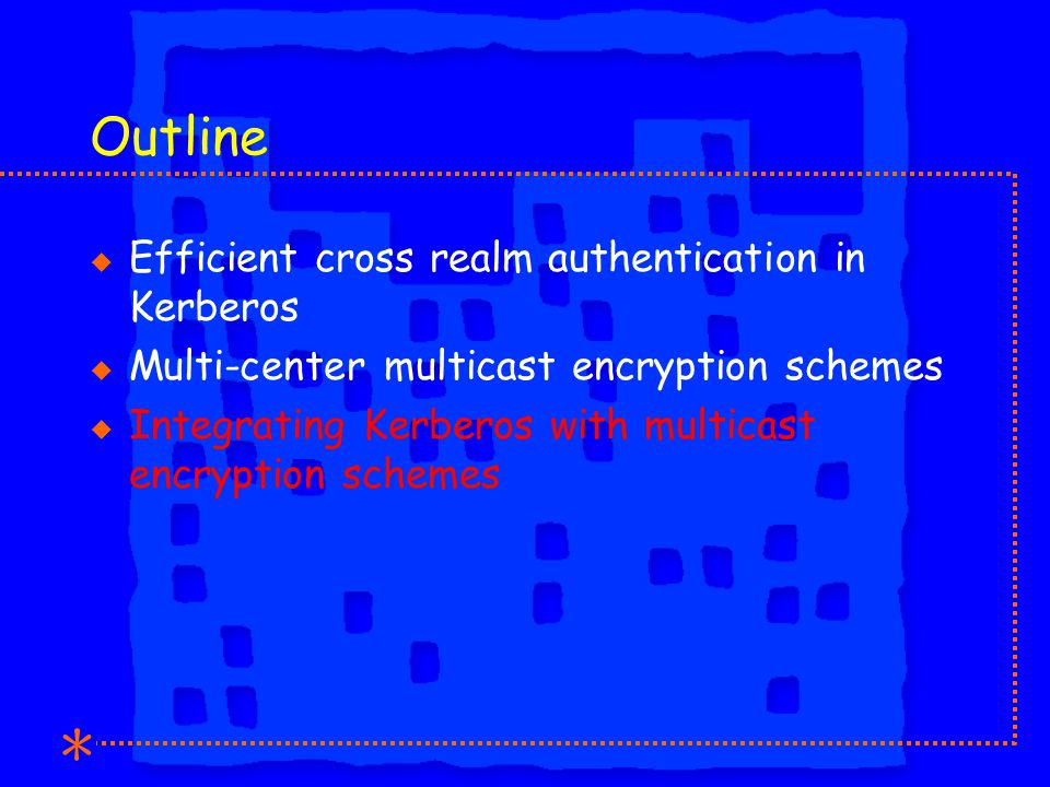 Outline u Efficient cross realm authentication in Kerberos u Multi-center multicast encryption schemes u Integrating Kerberos with multicast encryption schemes