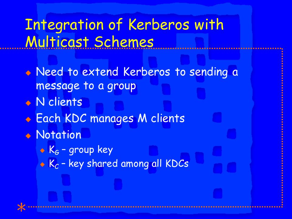 Integration of Kerberos with Multicast Schemes u Need to extend Kerberos to sending a message to a group u N clients u Each KDC manages M clients u Notation u K G – group key u K C – key shared among all KDCs
