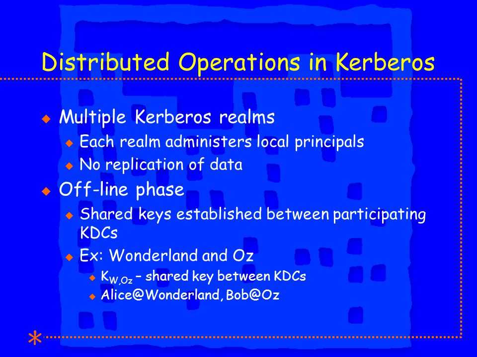 Distributed Operations in Kerberos u Multiple Kerberos realms u Each realm administers local principals u No replication of data u Off-line phase u Shared keys established between participating KDCs u Ex: Wonderland and Oz u K W,Oz – shared key between KDCs u Alice@Wonderland, Bob@Oz