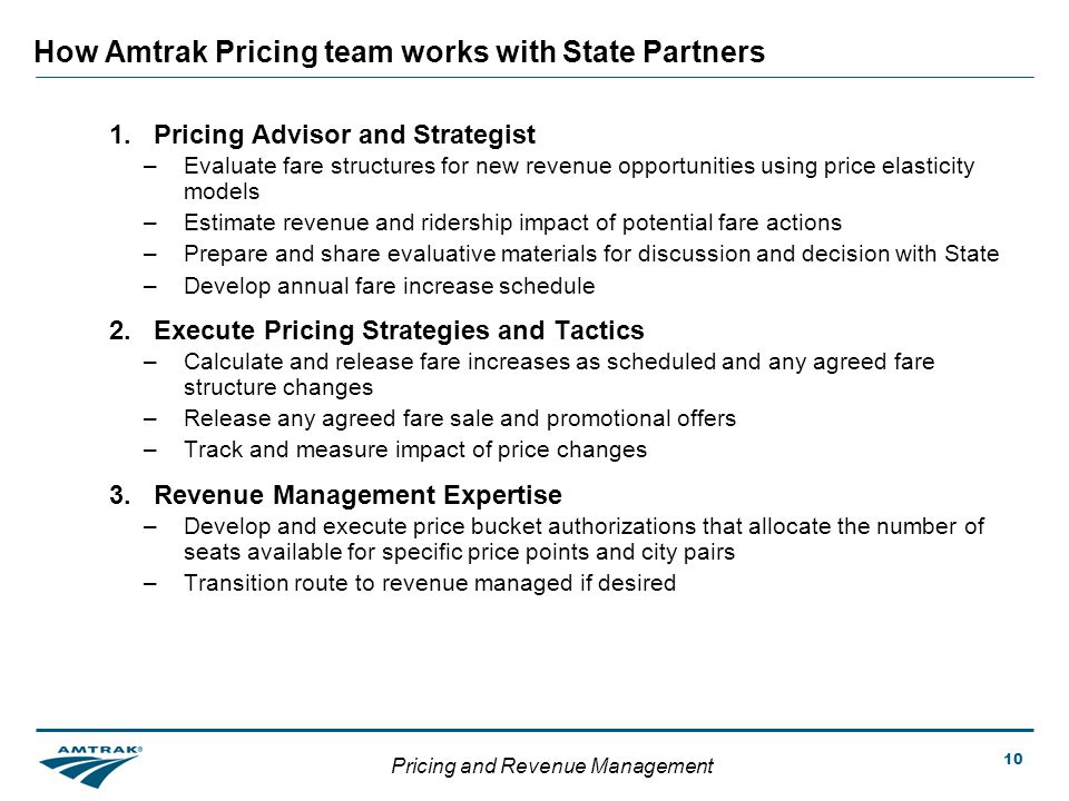 Pricing and Revenue Management 10 How Amtrak Pricing team works with State Partners 1.Pricing Advisor and Strategist –Evaluate fare structures for new revenue opportunities using price elasticity models –Estimate revenue and ridership impact of potential fare actions –Prepare and share evaluative materials for discussion and decision with State –Develop annual fare increase schedule 2.Execute Pricing Strategies and Tactics –Calculate and release fare increases as scheduled and any agreed fare structure changes –Release any agreed fare sale and promotional offers –Track and measure impact of price changes 3.Revenue Management Expertise –Develop and execute price bucket authorizations that allocate the number of seats available for specific price points and city pairs –Transition route to revenue managed if desired