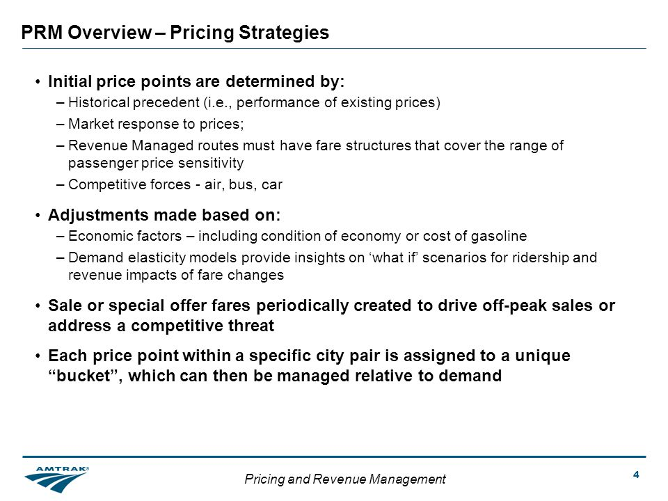 Pricing and Revenue Management 4 PRM Overview – Pricing Strategies Initial price points are determined by: –Historical precedent (i.e., performance of existing prices) –Market response to prices; –Revenue Managed routes must have fare structures that cover the range of passenger price sensitivity –Competitive forces - air, bus, car Adjustments made based on: –Economic factors – including condition of economy or cost of gasoline –Demand elasticity models provide insights on what if scenarios for ridership and revenue impacts of fare changes Sale or special offer fares periodically created to drive off-peak sales or address a competitive threat Each price point within a specific city pair is assigned to a unique bucket, which can then be managed relative to demand