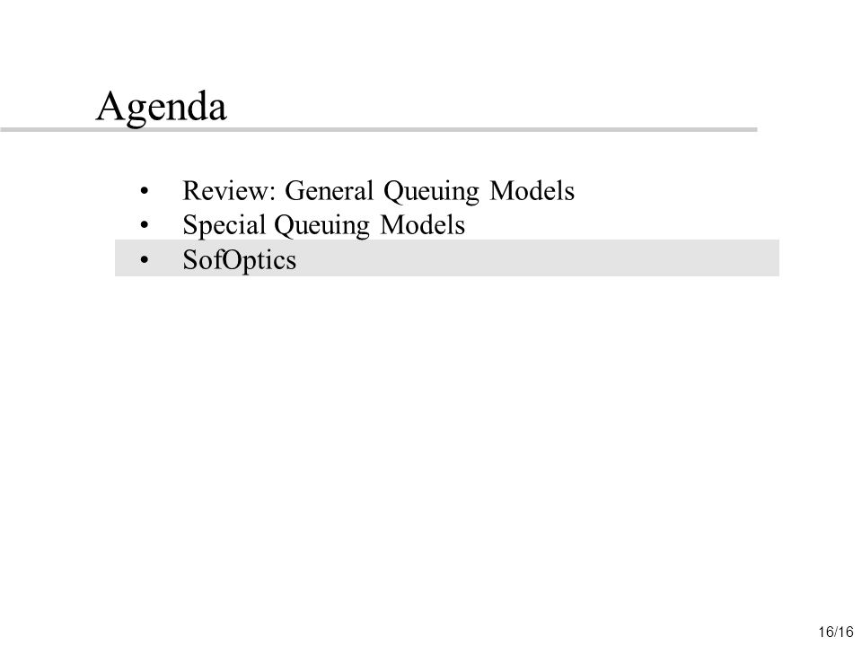 16/16 Agenda Review: General Queuing Models Special Queuing Models SofOptics