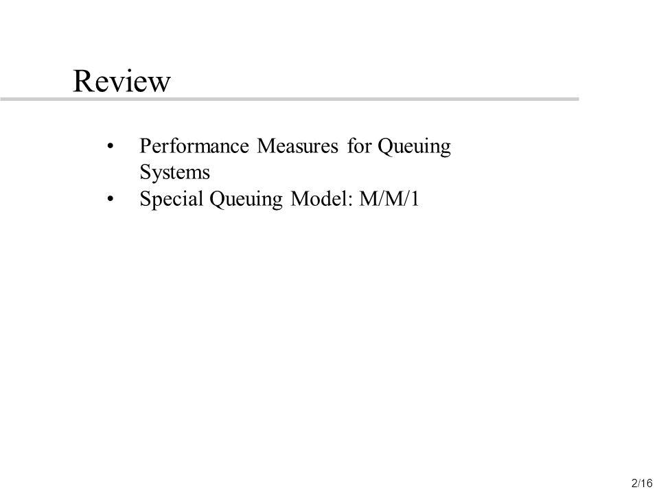 2/16 Review Performance Measures for Queuing Systems Special Queuing Model: M/M/1