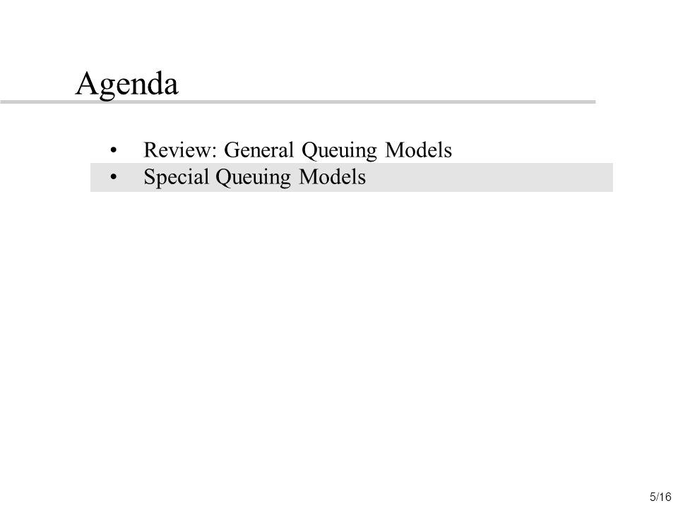 5/16 Agenda Review: General Queuing Models Special Queuing Models