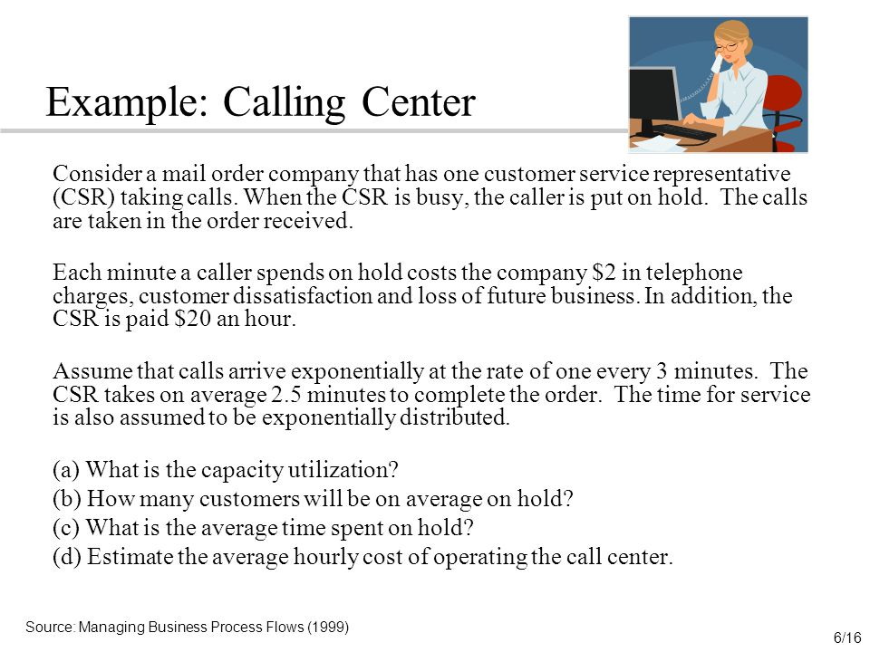 6/16 Example: Calling Center Consider a mail order company that has one customer service representative (CSR) taking calls.