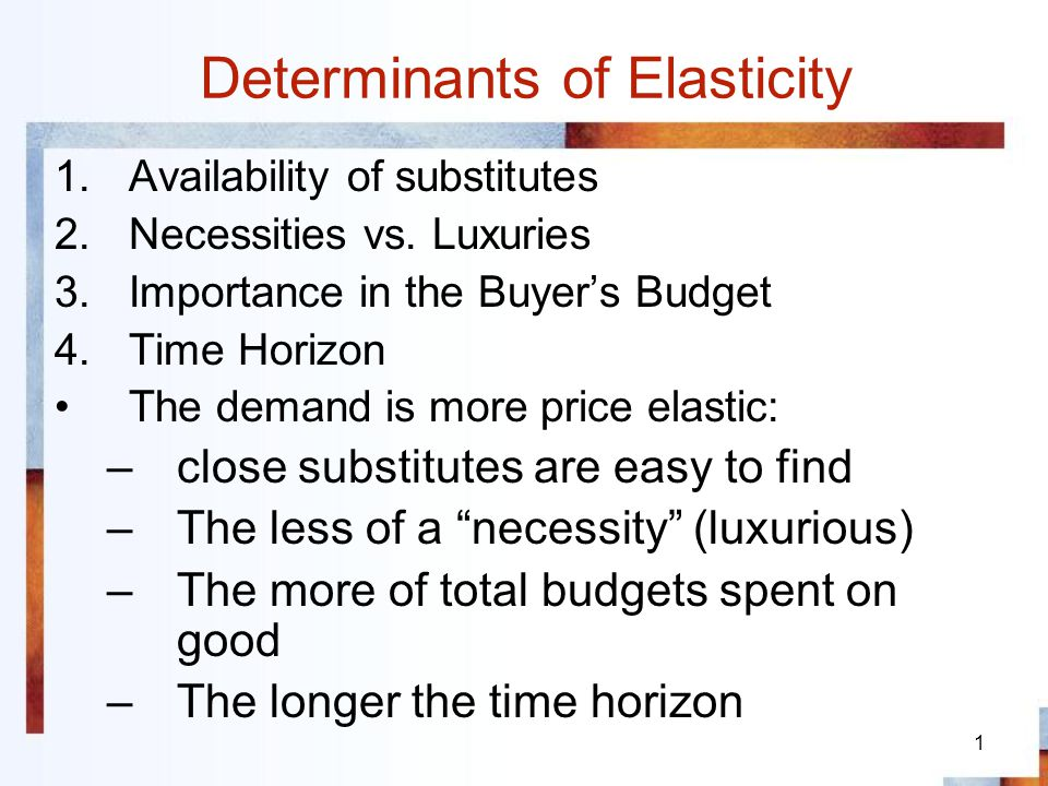1 Determinants of Elasticity 1.Availability of substitutes 2.Necessities vs. Luxuries 3.Importance in the Buyers Budget 4.Time Horizon The demand is m