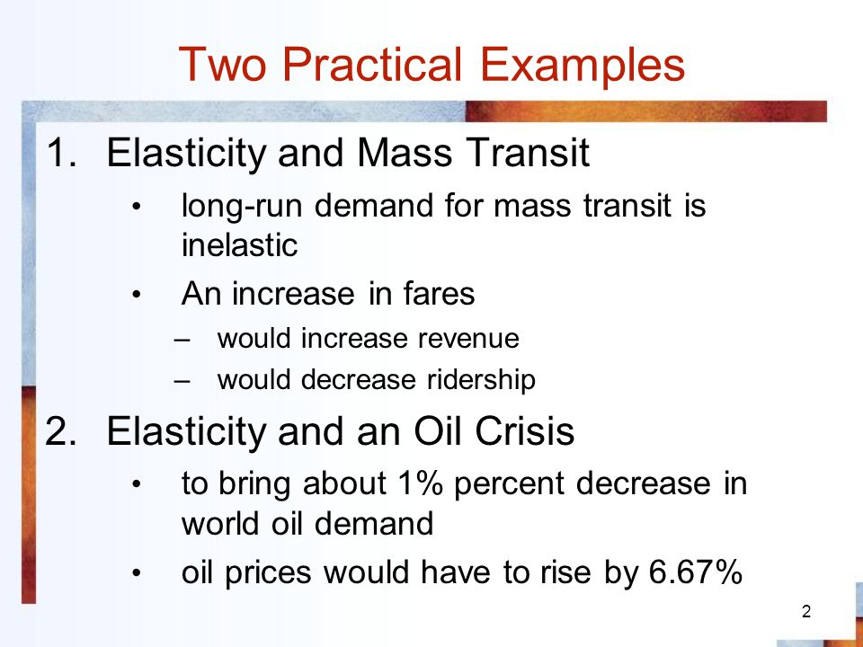 2 Two Practical Examples 1.Elasticity and Mass Transit long-run demand for mass transit is inelastic An increase in fares –would increase revenue –wou